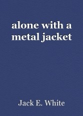 alone with a metal jacket