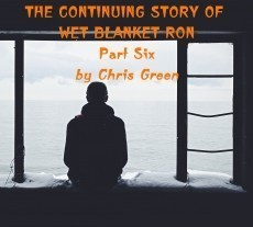 The Continuing Story of Wet Blanket Ron - Part Six