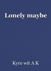 Lonely maybe