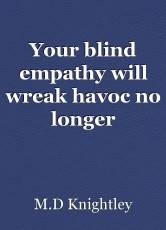 Your blind empathy will wreak havoc no longer