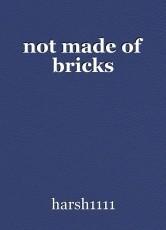 not made of bricks