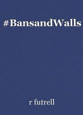 #BansandWalls