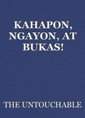 KAHAPON, NGAYON, AT BUKAS!
