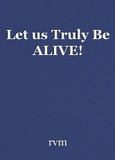 Let us Truly Be ALIVE!