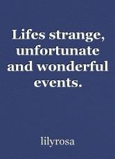 Lifes strange, unfortunate and wonderful events.