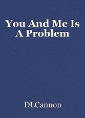 You And Me Is A Problem