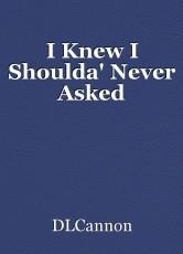 I Knew I Shoulda' Never Asked