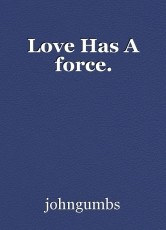 Love Has A force.