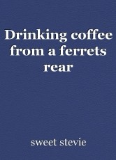 Drinking coffee from a ferrets rear