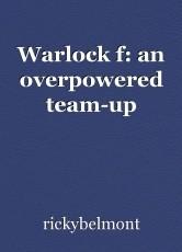 Warlock f: an overpowered team-up