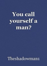 You call yourself a man?
