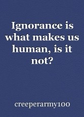 Ignorance is what makes us human, is it not?