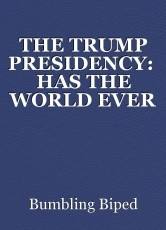 THE TRUMP PRESIDENCY:  HAS THE WORLD EVER WITNESSED STRANGER THINGS?