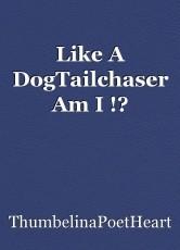 Like A DogTailchaser Am I !?