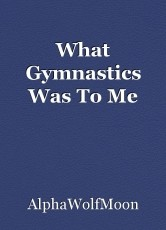 What Gymnastics Was To Me