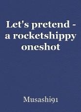 Let's pretend - a rocketshippy oneshot