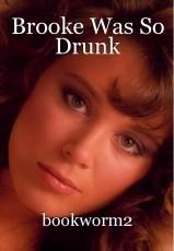 Brooke Was So Drunk