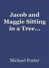 Jacob and Maggie Sitting in a Tree...