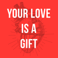 Your love is a gift