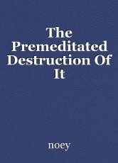 The Premeditated Destruction Of It