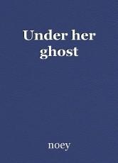 Under her ghost
