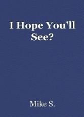 I Hope You'll See?