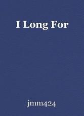 I Long For