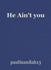 He Ain't you