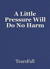 A Little Pressure Will Do No Harm