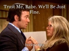 Trust Me, Babe. We'll Be Just Fine.