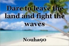 Dare to leave the land and fight the waves