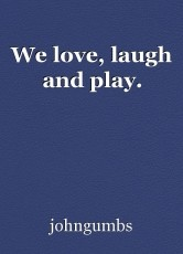 We love, laugh and play.