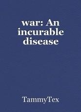 war: An incurable disease