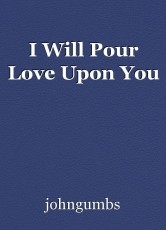 I Will Pour Love Upon You