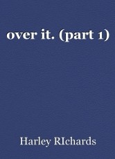 over it. (part 1)