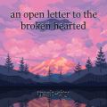 an open letter to the broken hearted
