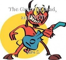 The Grateful Dead, and NOT!