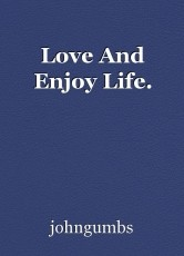 Love And Enjoy Life.