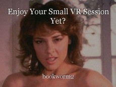Enjoy Your Small VR Session Yet?