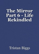 The Mirror Part 6 - Life Rekindled