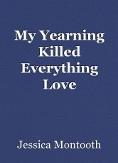 My Yearning Killed Everything Love