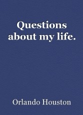 Questions about my life.