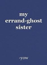 my errand-ghost sister