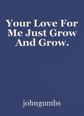 Your Love For Me Just Grow And Grow.