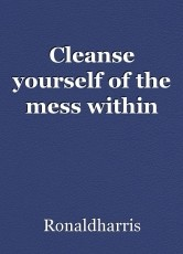 Cleanse yourself of the mess within