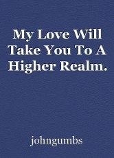 My Love Will Take You To A Higher Realm.