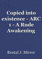 Copied into existence - ARC 1 - A Rude Awakening