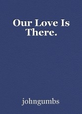 Our Love Is There.