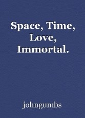 Space, Time, Love, Immortal.