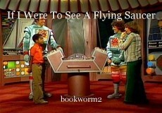 If I Were To See A Flying Saucer